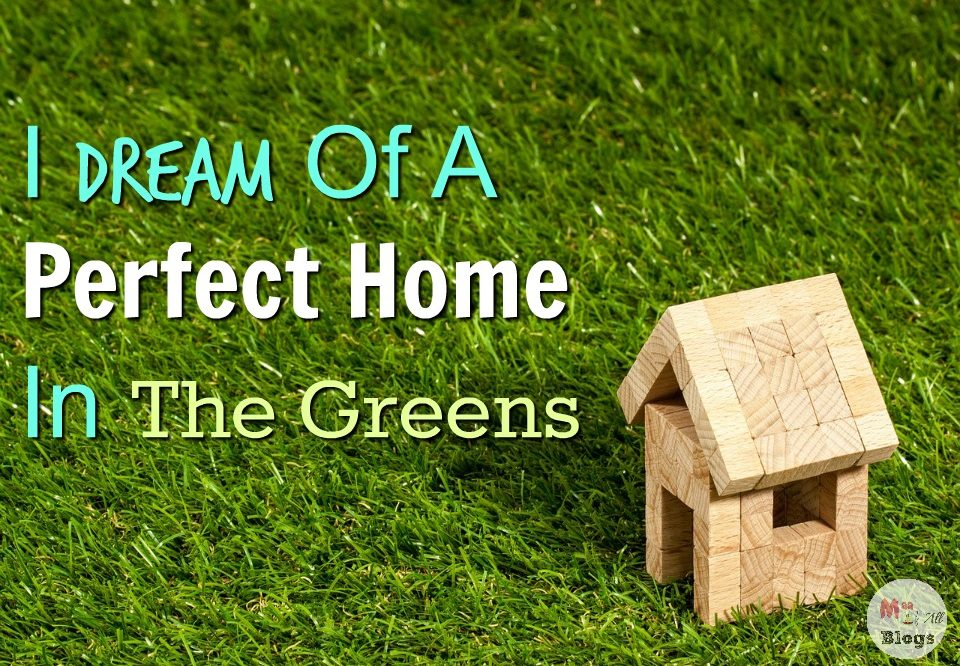 I Dream Of A Perfect Home In The Greens