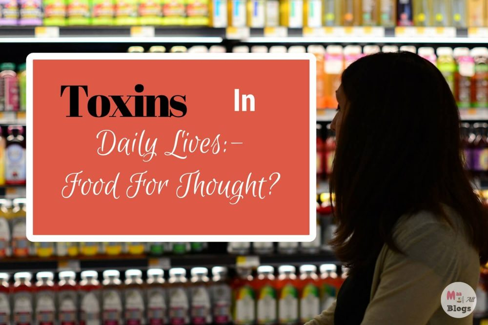 Hidden Toxins In Your Daily Lives: Food For Thought