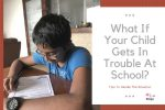 What If Your Child Gets In Trouble At School?