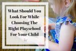What Should You Look For While Choosing The Right Playschool For Your Child?